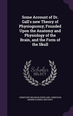 Some Account of Dr. Gall's New Theory of Physiognomy; Founded Upon the Anatomy and Physiology of the Brain, and the Form of the Skull - Hufeland, Christoph Wilhelm, and Bischoff, Christian Heinrich Ernst