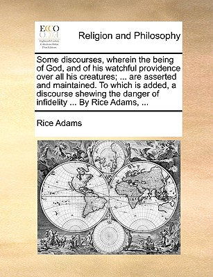 Some Discourses, Wherein the Being of God, and of His Watchful Providence Over All His Creatures; ... Are Asserted and Maintained. to Which Is Added, a Discourse Shewing the Danger of Infidelity ... by Rice Adams, ... - Adams, Rice