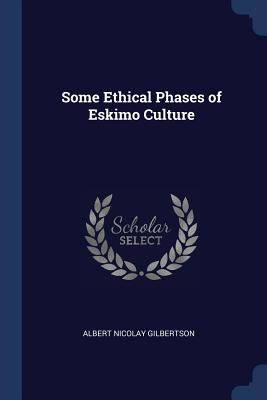 Some Ethical Phases of Eskimo Culture - Gilbertson, Albert Nicolay