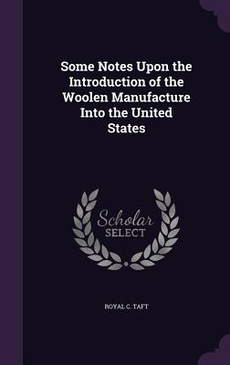 Some Notes Upon the Introduction of the Woolen Manufacture Into the United States - Taft, Royal C
