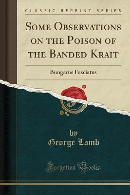 Some Observations on the Poison of the Banded Krait: Bungarus Fasciatus (Classic Reprint) - Lamb, George