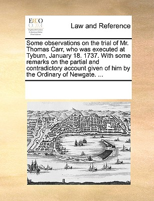 Some Observations on the Trial of Mr. Thomas Carr, Who Was Executed at Tyburn, January 18. 1737. with Some Remarks on the Partial and Contradictory Account Given of Him by the Ordinary of Newgate. ... - Multiple Contributors