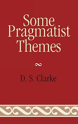 Some Pragmatist Themes - Clarke, D S, Ph.D.