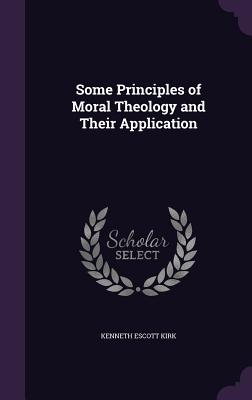 Some Principles of Moral Theology and Their Application - Kirk, Kenneth Escott
