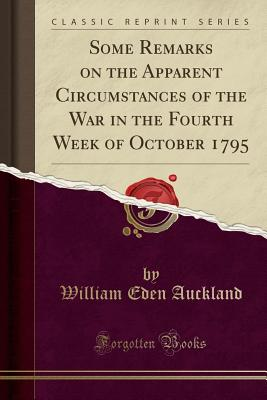 Some Remarks on the Apparent Circumstances of the War in the Fourth Week of October 1795 (Classic Reprint) - Auckland, William Eden