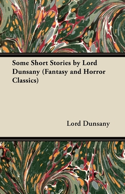 Some Short Stories by Lord Dunsany (Fantasy and Horror Classics) - Dunsany, Edward John Moreton, Lord