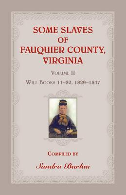 Some Slaves of Fauquier County, Virginia, Volume II: Will Books 11-20, 1829-1847 - Barlau, Sandra