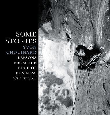 Some Stories: Lessons from the Edge of Business and Sport - Chouinard, Yvon