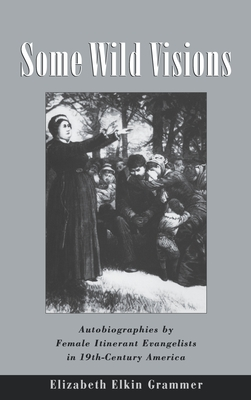 Some Wild Visions: Autobiographies by Female Itinerant Evangelists in Nineteenth-Century America - Grammer, Elizabeth Elkin