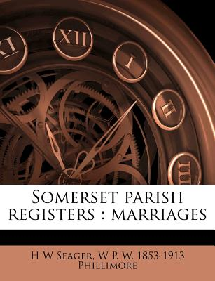 Somerset Parish Registers: Marriages - Seager, H W, and Phillimore, W P W 1853-1913