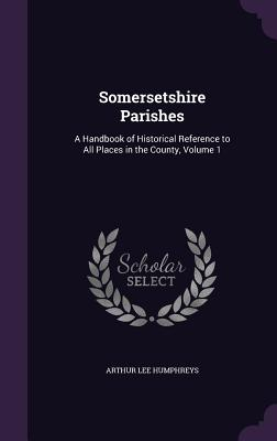 Somersetshire Parishes: A Handbook of Historical Reference to All Places in the County, Volume 1 - Humphreys, Arthur Lee