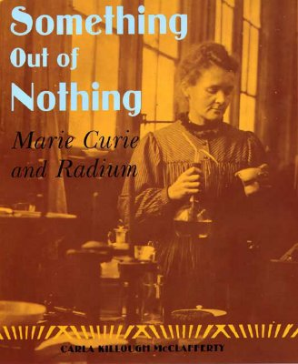 Something Out of Nothing: Marie Curie and Radium - McClafferty, Carla Killough