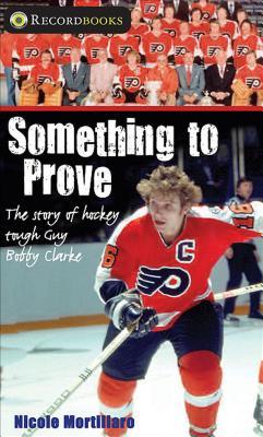 Something to Prove: The Story of Hockey Tough Guy Bobby Clarke - Mortillaro, Nicole