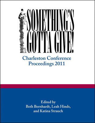 Something's Gotta Give: Charleston Conference Proceedings, 2011 - Strauch, Katina (Editor), and Bernhardt, Beth (Editor), and Hinds, Leah (Editor)