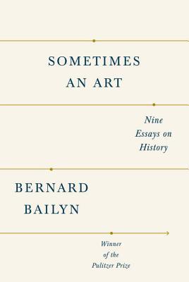 Sometimes an Art: Nine Essays on History - Bailyn, Bernard