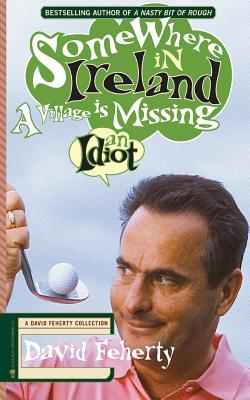 Somewhere in Ireland, A Village is Missing an Idiot: A David Feherty Collection - Coyne, Shawn (Editor), and Feherty, David