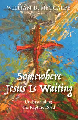 Somewhere Jesus Is Waiting: Understanding the Rapture Road - Metcalfe, William D