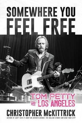 Somewhere You Feel Free: Tom Petty and Los Angeles - McKittrick, Christopher