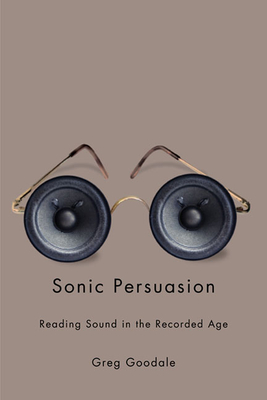Sonic Persuasion: Reading Sound in the Recorded Age - Goodale, Greg