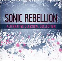 Sonic Rebellion: Alternative Classical Collection - Aaron Shorr (piano); Albert Schweitzer Quintet; Ars Nova Copenhagen; Art Nouveau Ensemble; Boris Berman (prepared piano);...
