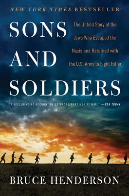 Sons and Soldiers: The Untold Story of the Jews Who Escaped the Nazis and Returned with the U.S. Army to Fight Hitler - Henderson, Bruce