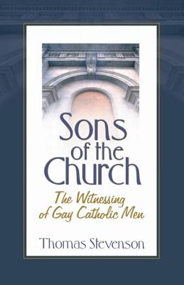 Sons of the Church: The Witnessing of Gay Catholic Men - Stevenson, Thomas B