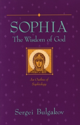 Sophia: The Wisdom of God - Bulgakov, Sergius, and Bulgakov, Sergei Nikolaevich