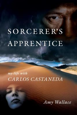 Sorcerer's Apprentice: My Life with Carlos Castaneda - Wallace, Amy