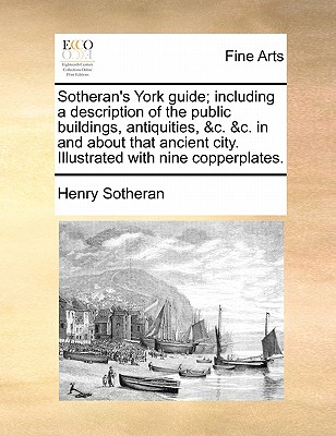 Sotheran's York Guide; Including a Description of the Public Buildings, Antiquities, &C. &C. in and about That Ancient City. Illustrated with Nine Copperplates. - Sotheran, Henry