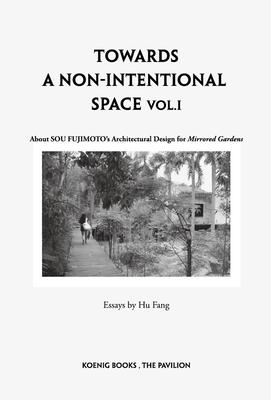 Sou Fujimoto: Towards a Non-Intentional Space, Vol. 1: About Sou Fujimoto's Architectural Design for Mirrored Gardens - Fujimoto, Sou, and Fang, Hu (Editor), and Xiaoyu, Wang (Editor)