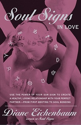 Soul Signs In Love: Use The Power Of Your Sign To Create A Healthy Loving Relationship With Your Pe - Eichenbaum, Diane