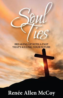 Soul Ties: Breaking Up with a Past That's Killing Your Future - McCoy, Renee Allen