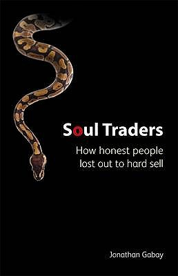 Soul Traders: How Honest People Lost Out to Hard Sell - Gabay, Jonathan