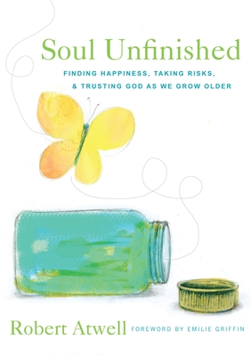 Soul Unfinished: Finding Happiness, Taking Risks, and Trusting God as We Grow Older - Atwell, Robert, and Griffin, Emilie (Foreword by)