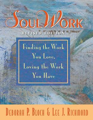 SoulWork: Finding the Work You Love, Loving the Work You Have - Bloch, Deborah