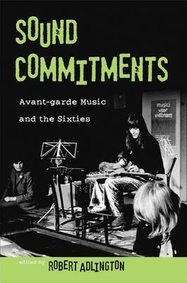 Sound Commitments: Avant-Garde Music and the Sixties - Adlington, Robert (Editor)