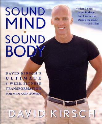 Sound Mind Sound Body: David Kirsch's Ultimate 6-Week Fitness Transformation for Men and Women - Kirsch, David