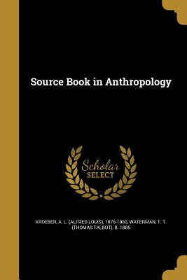 Source Book in Anthropology - Kroeber, A L (Alfred Louis) 1876-1960 (Creator), and Waterman, T T (Thomas Talbot) B 1885 (Creator)