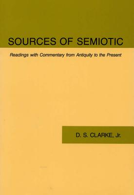 Sources of Semiotic: Readings with Commentary from Antiquity to the Present - Clarke, D S, Ph.D.