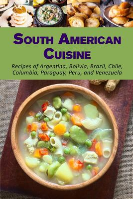 South American Cuisine: Recipes of Argentina, Bolivia, Brazil, Chile, Columbia, Paraguay, Peru, and Venezuela - Stevens, Jr