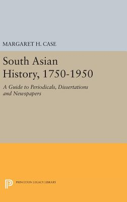 South Asian History, 1750-1950: A Guide to Periodicals, Dissertations and Newspapers - Case, Margaret H.