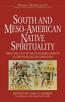 South & Meso-American Native Spirituality: From the Cult of the Feathered Serpent to the Theology of Liberation - Gossen, Gary H (Editor), and Leon-Portilla, Miguel (Editor)