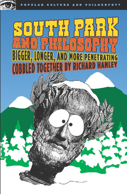 South Park and Philosophy: Bigger, Longer, and More Penetrating - Hanley, Richard (Editor)