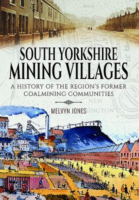 South Yorkshire Mining Villages: A History of the Region's Former Coal Mining Communities - Jones, Melvyn