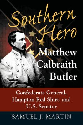 Southern Hero: Matthew Calbraith Butler: Confederate General, Hampton Red Shirt, and U.S. Senator - Martin, Samuel J
