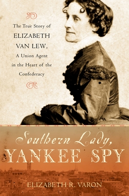 Southern Lady, Yankee Spy: The True Story of Elizabeth Van Lew, a Union Agent in the Heart of the Confederacy - Varon, Elizabeth R