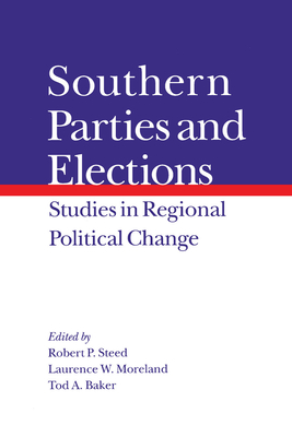 Southern Parties and Elections: Studies in Regional Political Change - Steed, Robert P. (Editor), and Moreland, Lawrence (Editor), and Baker, Tod A. (Editor)