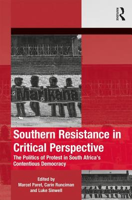 Southern Resistance in Critical Perspective: The Politics of Protest in South Africa's Contentious Democracy - Paret, Marcel (Editor), and Runciman, Carin (Editor), and Sinwell, Luke (Editor)