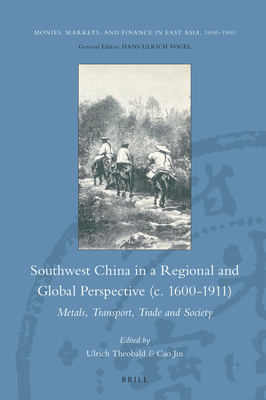 Southwest China in a Regional and Global Perspective (C.1600-1911): Metals, Transport, Trade and Society - Theobald, Ulrich, and Cao, Jin