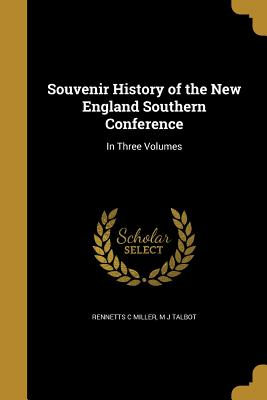 Souvenir History of the New England Southern Conference: In Three Volumes - Miller, Rennetts C, and Talbot, M J